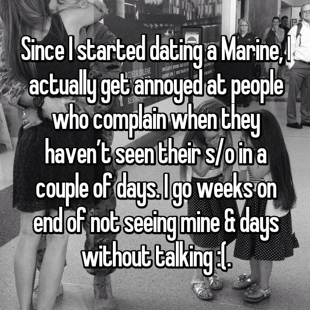 Since I started dating a Marine, I actually get annoyed at people who complain when they haven't seen their s/o in a couple of days. I go weeks on end of not seeing mine & days without talking :(.