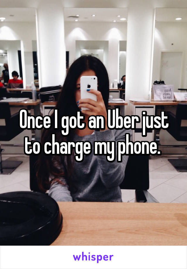 Once I got an Uber just to charge my phone.