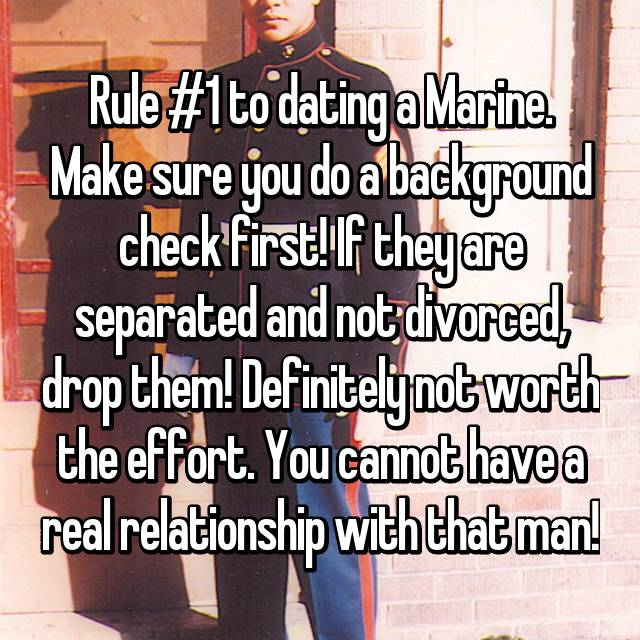 Rule #1 to dating a Marine. Make sure you do a background check first! If they are separated and not divorced, drop them! Definitely not worth the effort. You cannot have a real relationship with that man!