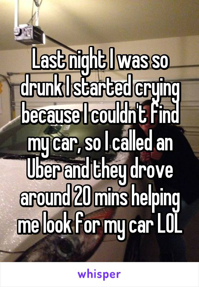 Last night I was so drunk I started crying because I couldn't find my car, so I called an Uber and they drove around 20 mins helping me look for my car LOL