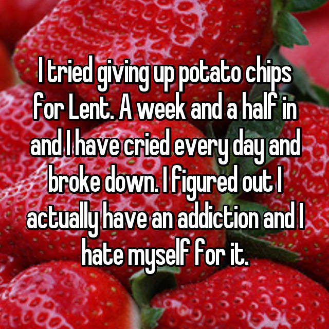 I tried giving up potato chips for Lent. A week and a half in and I have cried every day and broke down. I figured out I actually have an addiction and I hate myself for it.