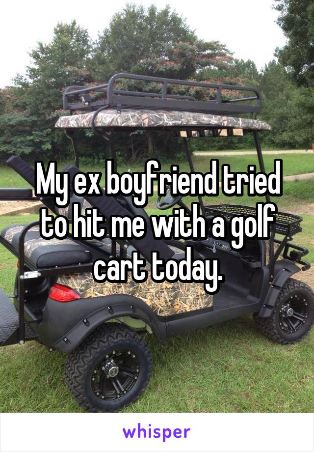 My ex boyfriend tried to hit me with a golf cart today.