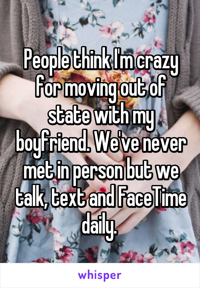People think I'm crazy for moving out of state with my boyfriend. We've never met in person but we talk, text and FaceTime daily.