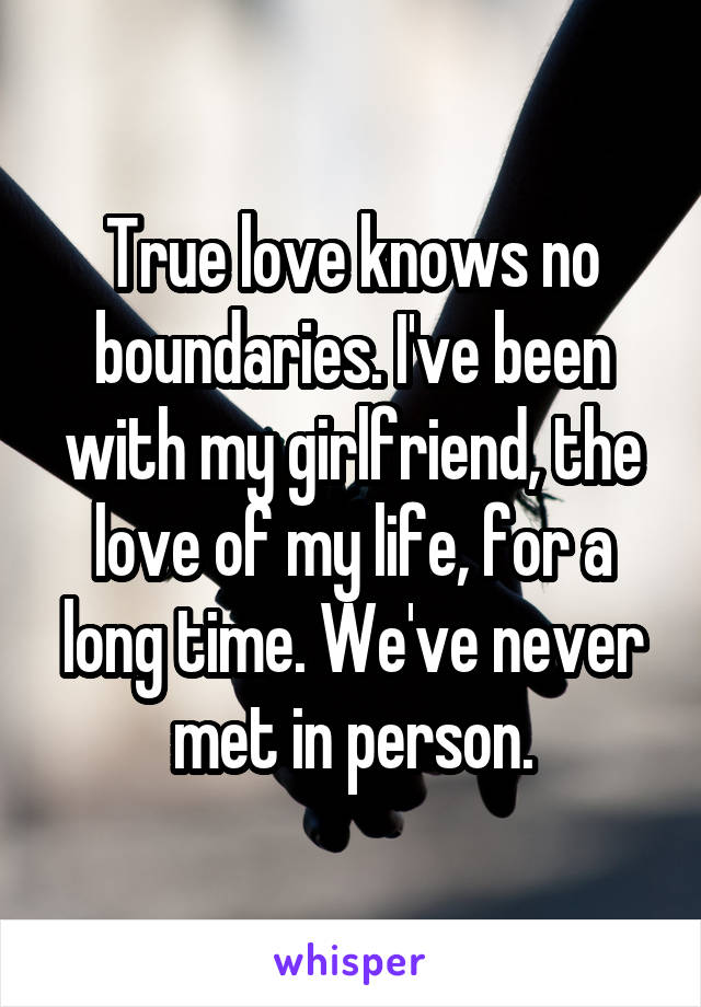 True love knows no boundaries. I've been with my girlfriend, the love of my life, for a long time. We've never met in person.