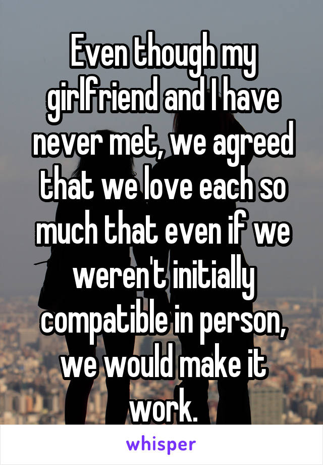 Even though my girlfriend and I have never met, we agreed that we love each so much that even if we weren't initially compatible in person, we would make it work.