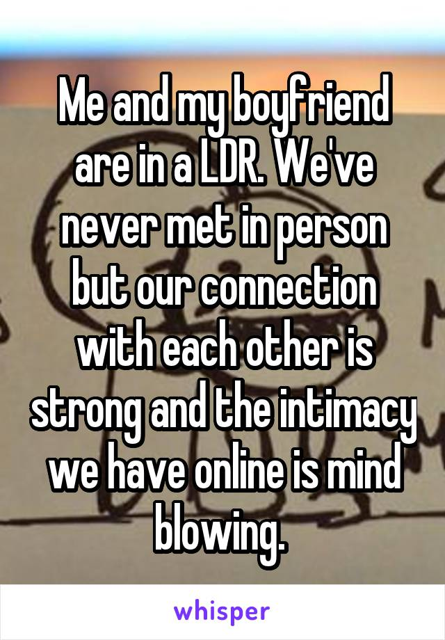 Me and my boyfriend are in a LDR. We've never met in person but our connection with each other is strong and the intimacy we have online is mind blowing.