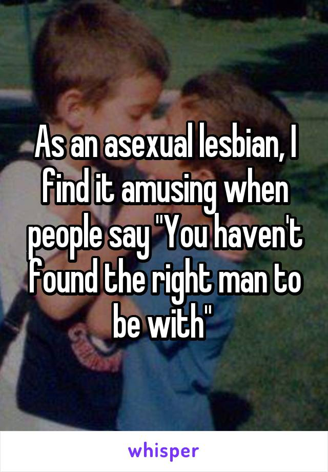 "As an asexual lesbian, I find it amusing when people say ""You haven't found the right man to be with"""