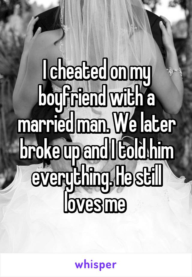 I cheated on my boyfriend with a married man. We later broke up and I told him everything. He still loves me