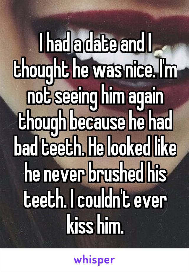 I had a date and I thought he was nice. I'm not seeing him again though because he had bad teeth. He looked like he never brushed his teeth. I couldn't ever kiss him.
