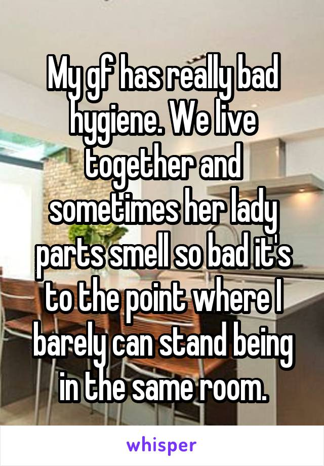 My gf has really bad hygiene. We live together and sometimes her lady parts smell so bad it's to the point where I barely can stand being in the same room.