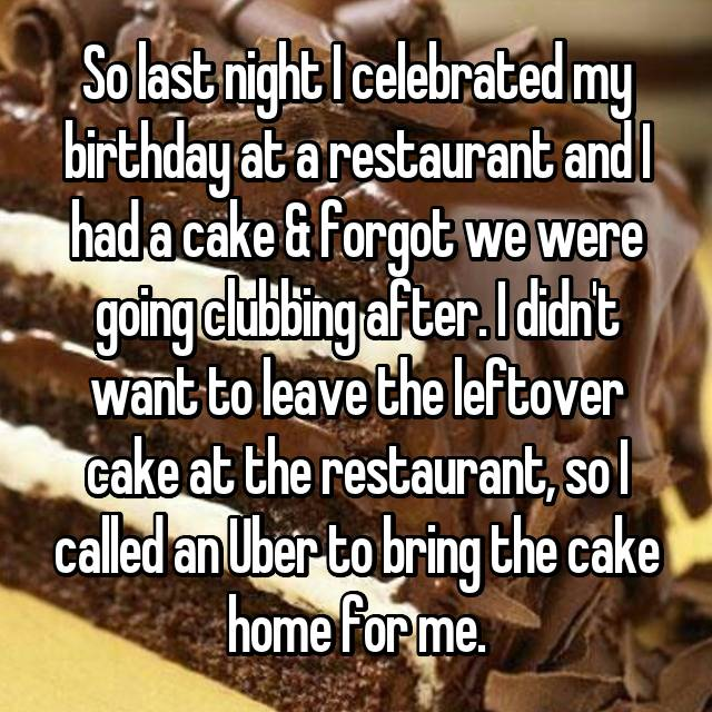 So last night I celebrated my birthday at a restaurant and I had a cake & forgot we were going clubbing after. I didn't want to leave the leftover cake at the restaurant, so I called an Uber to bring the cake home for me.
