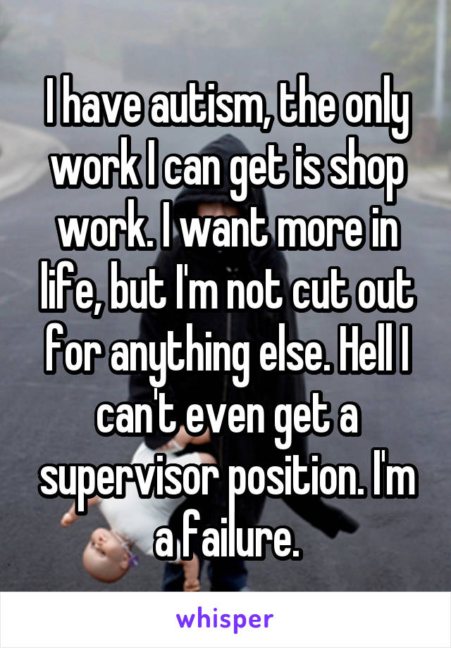 I have autism, the only work I can get is shop work. I want more in life, but I'm not cut out for anything else. Hell I can't even get a supervisor position. I'm a failure.