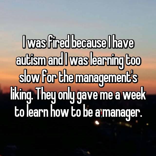 I was fired because I have autism and I was learning too slow for the management's liking. They only gave me a week to learn how to be a manager.