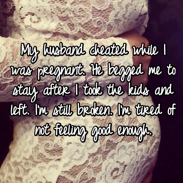 My husband cheated while I was pregnant. He begged me to stay after I took the kids and left. I'm still broken. I'm tired of not feeling good enough.
