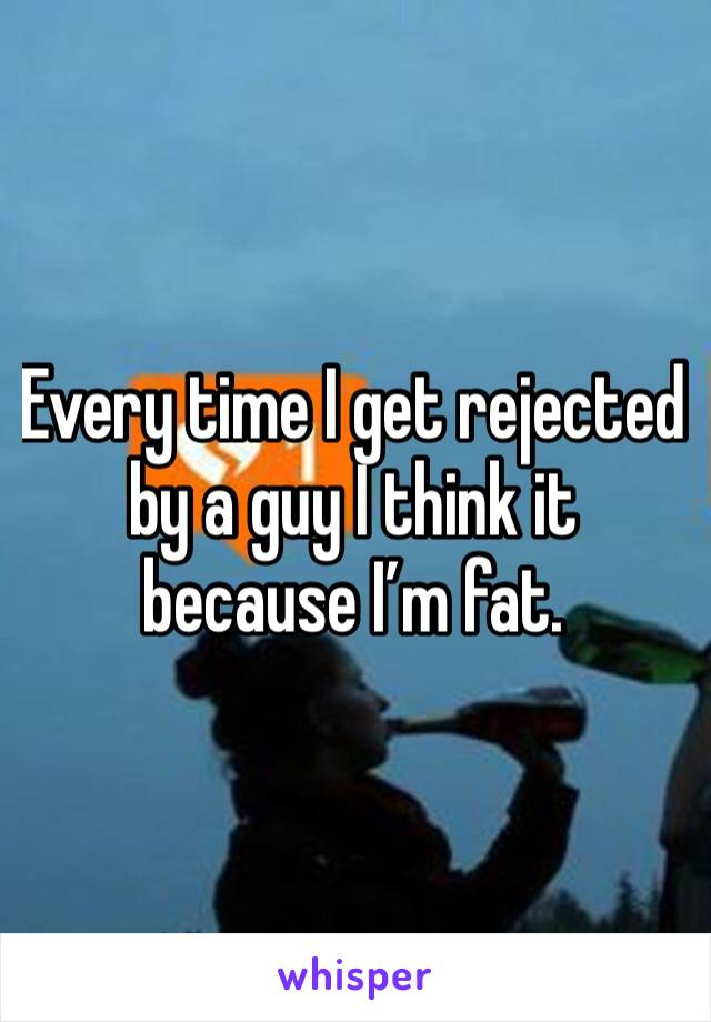 Every time I get rejected by a guy I think it because I'm fat.