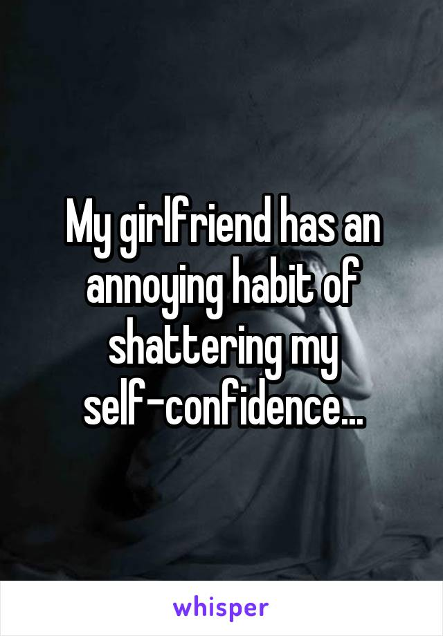 My girlfriend has an annoying habit of shattering my self-confidence...