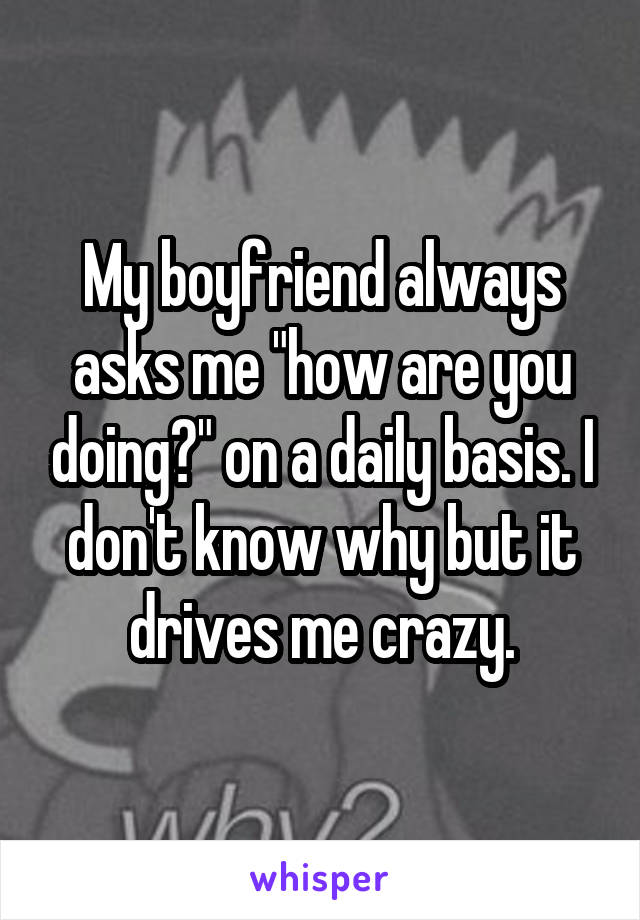 """My boyfriend always asks me """"how are you doing?"""" on a daily basis. I don't know why but it drives me crazy."""