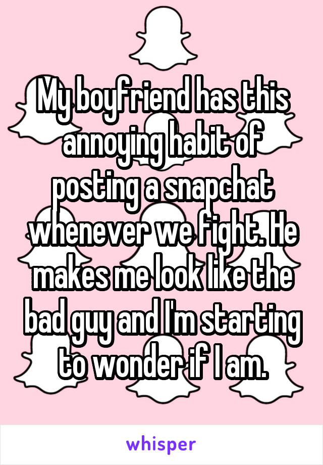 My boyfriend has this annoying habit of posting a snapchat whenever we fight. He makes me look like the bad guy and I'm starting to wonder if I am.