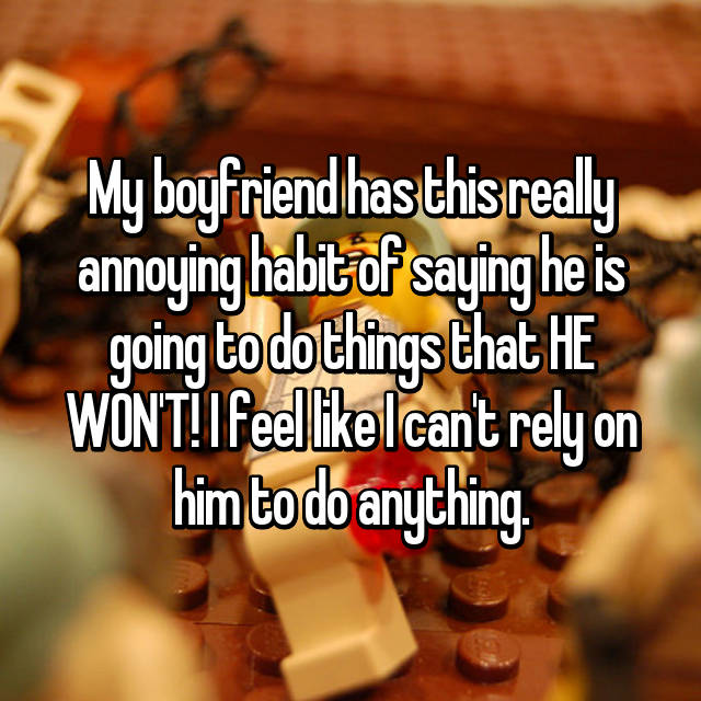 My boyfriend has this really annoying habit of saying he is going to do things that HE WON'T! I feel like I can't rely on him to do anything.