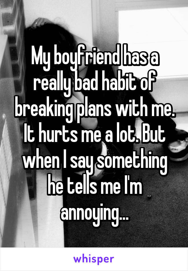 My boyfriend has a really bad habit of breaking plans with me. It hurts me a lot. But when I say something he tells me I'm annoying...