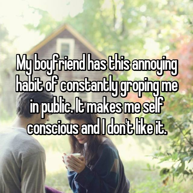 My boyfriend has this annoying habit of constantly groping me in public. It makes me self conscious and I don't like it.