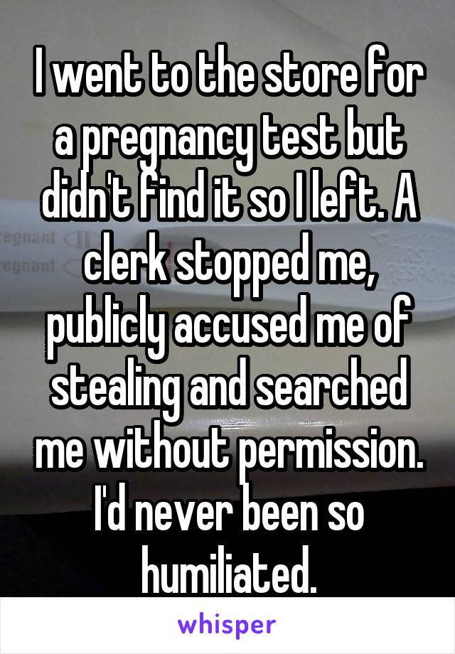 I went to the store for a pregnancy test but didn't find it so I left. A clerk stopped me, publicly accused me of stealing and searched me without permission. I'd never been so humiliated.