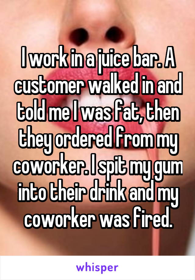 I work in a juice bar. A customer walked in and told me I was fat, then they ordered from my coworker. I spit my gum into their drink and my coworker was fired.
