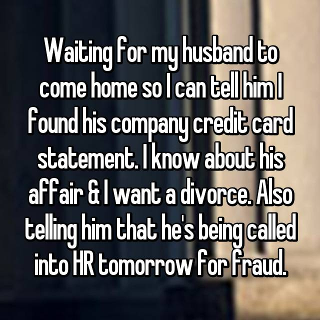 Waiting for my husband to come home so I can tell him I found his company credit card statement. I know about his affair & I want a divorce. Also telling him that he's being called into HR tomorrow for fraud.