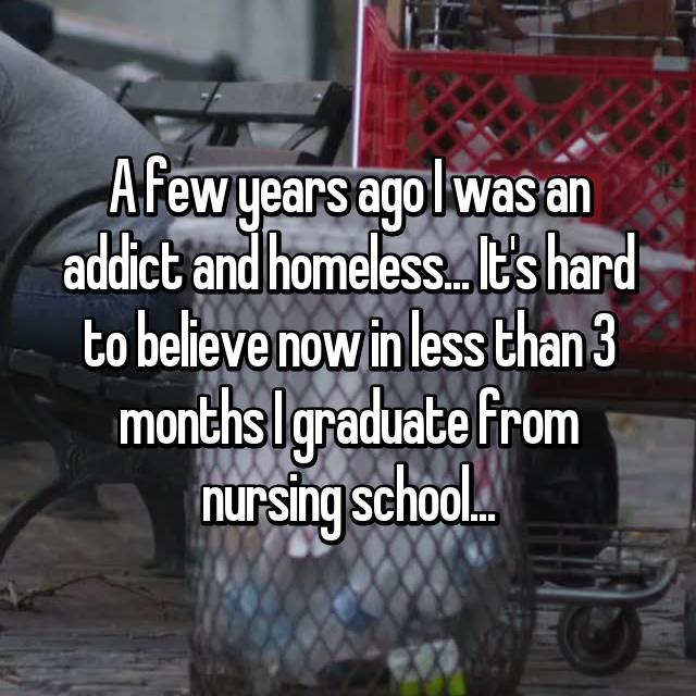 A few years ago I was an addict and homeless... It's hard to believe now in less than 3 months I graduate from nursing school...
