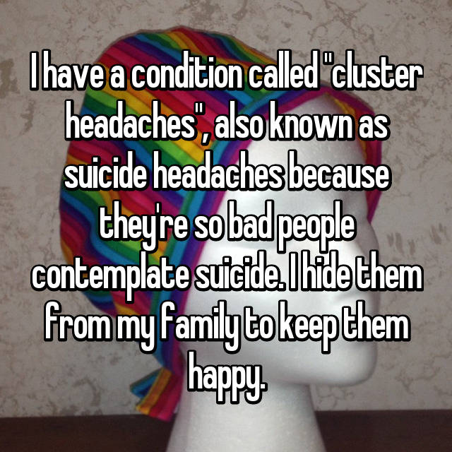 "I have a condition called ""cluster headaches"", also known as suicide headaches because they're so bad people contemplate suicide. I hide them from my family to keep them happy."