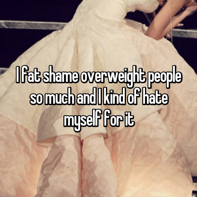 I fat shame overweight people so much and I kind of hate myself for it