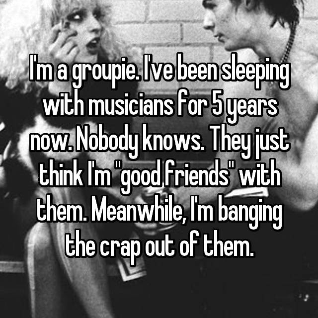 "I'm a groupie. I've been sleeping with musicians for 5 years now. Nobody knows. They just think I'm ""good friends"" with them. Meanwhile, I'm banging the crap out of them."