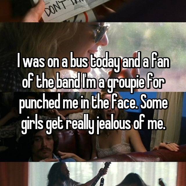 I was on a bus today and a fan of the band I'm a groupie for punched me in the face. Some girls get really jealous of me.