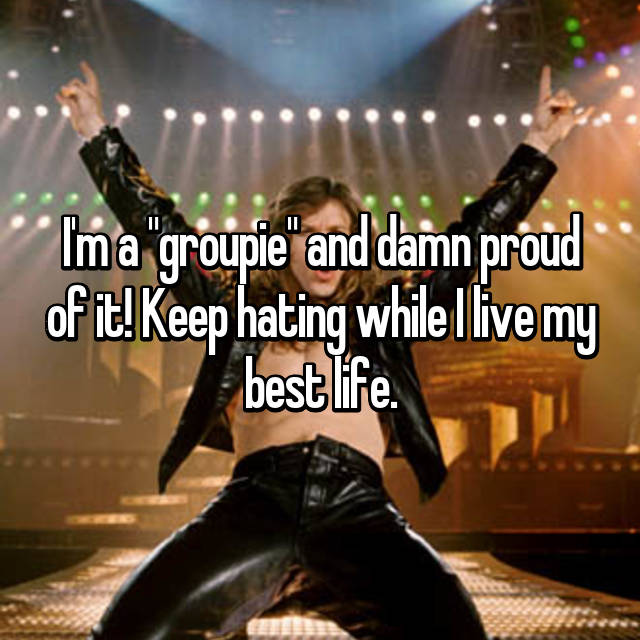 "I'm a ""groupie"" and damn proud of it! Keep hating while I live my best life."