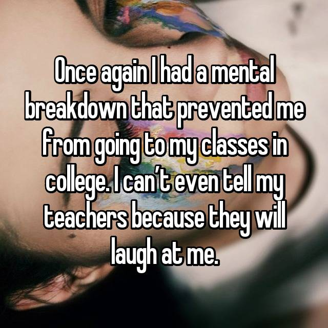 Once again I had a mental breakdown that prevented me from going to my classes in college. I can't even tell my teachers because they will laugh at me.