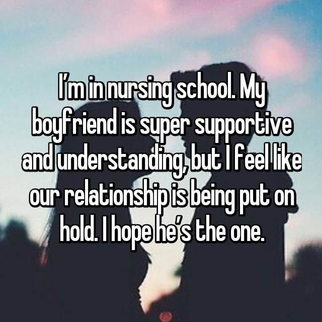 I'm in nursing school. My boyfriend is super supportive and understanding, but I feel like our relationship is being put on hold. I hope he's the one.