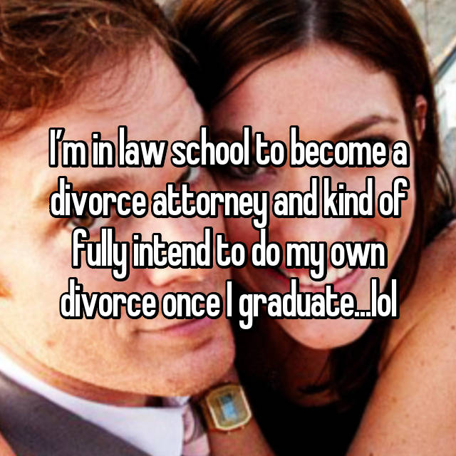 I'm in law school to become a divorce attorney and kind of fully intend to do my own divorce once I graduate...lol