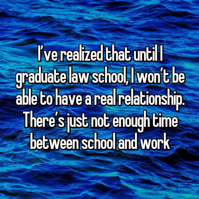 I've realized that until I graduate law school, I won't be able to have a real relationship. There's just not enough time between school and work