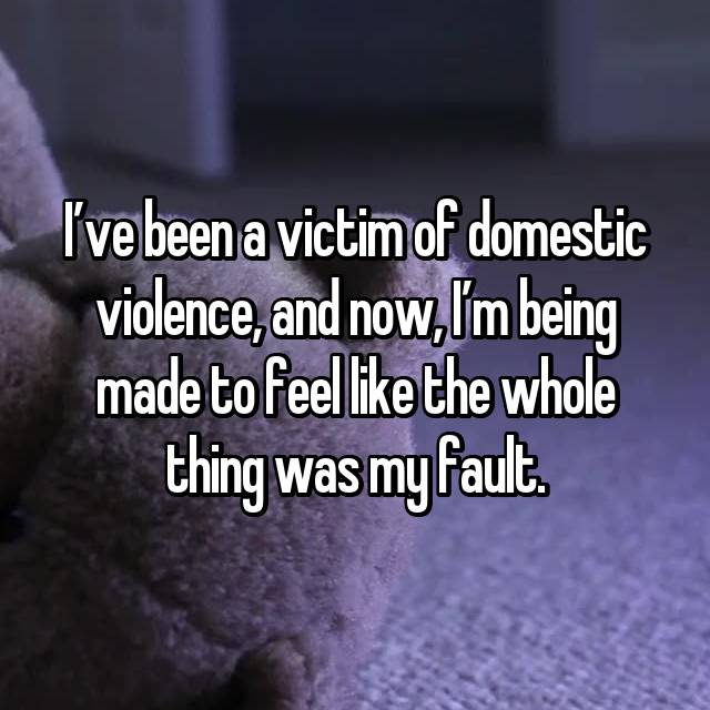 I've been a victim of domestic violence, and now, I'm being made to feel like the whole thing was my fault.