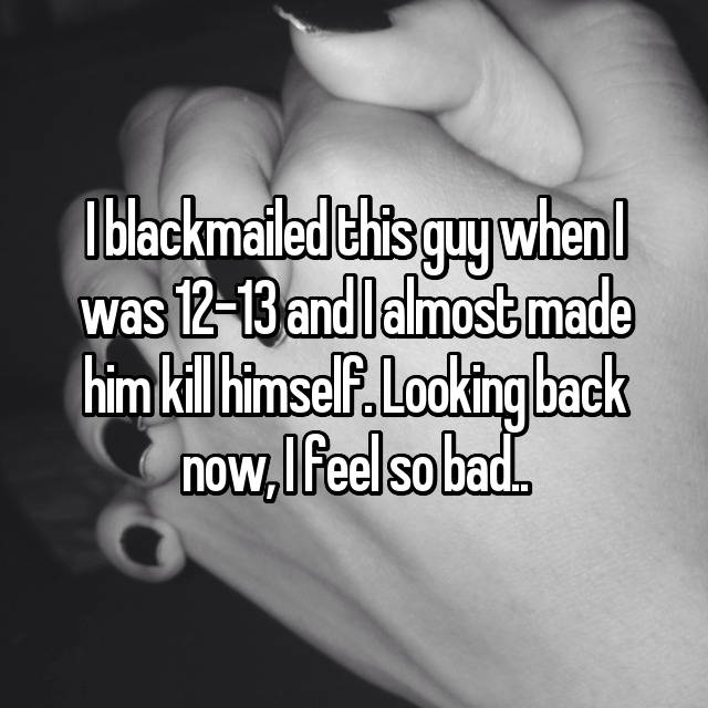 I blackmailed this guy when I was 12-13 and I almost made him kill himself. Looking back now, I feel so bad..