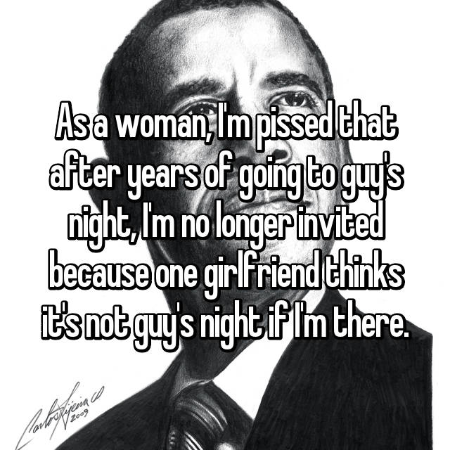 As a woman, I'm pissed that after years of going to guy's night, I'm no longer invited because one girlfriend thinks it's not guy's night if I'm there.