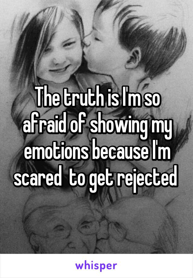 The truth is I'm so afraid of showing my emotions because I'm scared  to get rejected