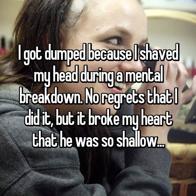 I got dumped because I shaved my head during a mental breakdown. No regrets that I did it, but it broke my heart that he was so shallow...