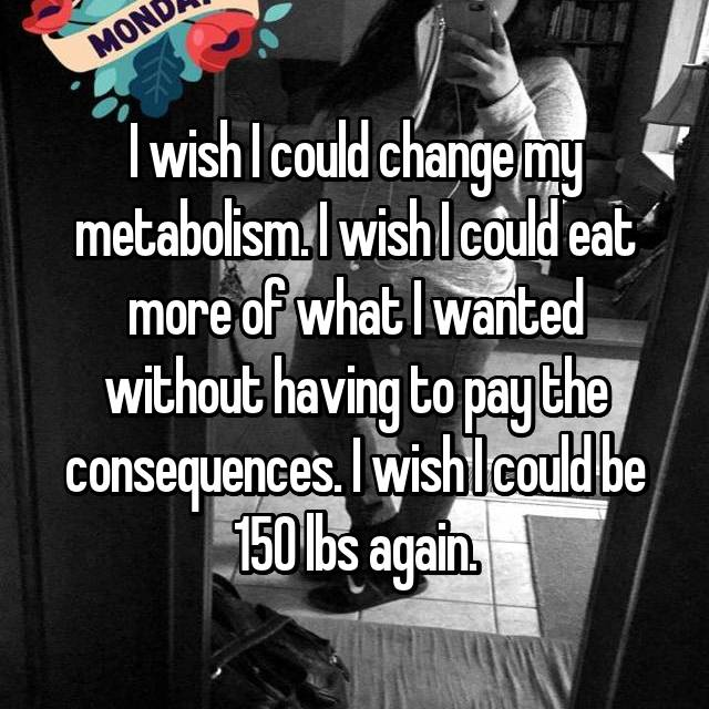 I wish I could change my metabolism. I wish I could eat more of what I wanted without having to pay the consequences. I wish I could be 150 lbs again.