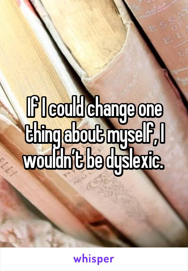 If I could change one thing about myself, I wouldn't be dyslexic.