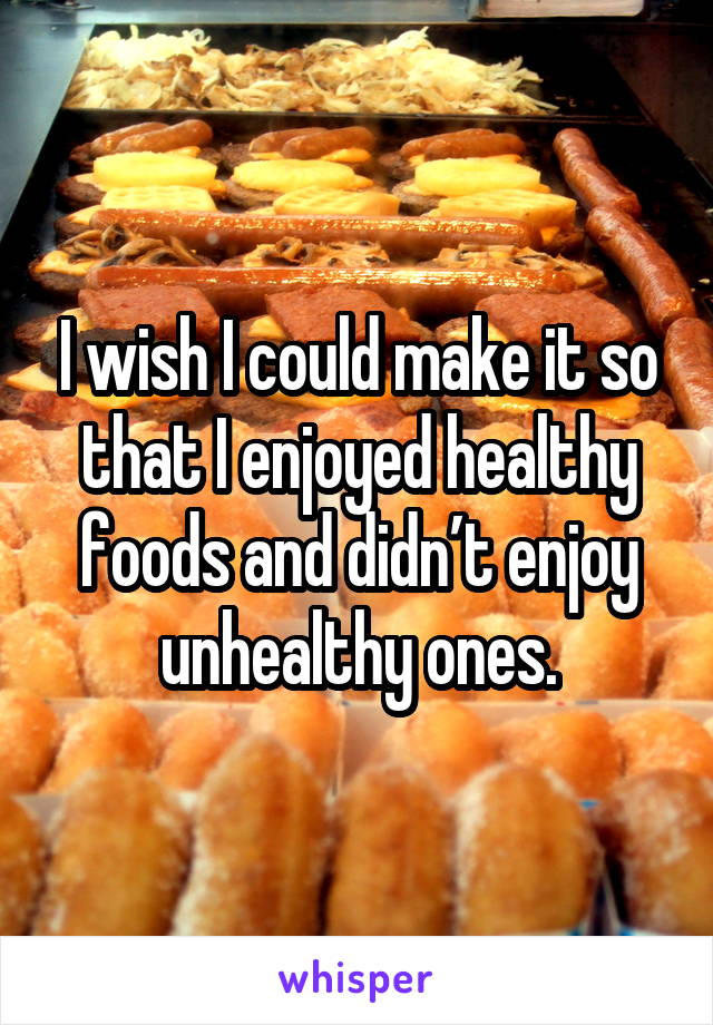 I wish I could make it so that I enjoyed healthy foods and didn't enjoy unhealthy ones.