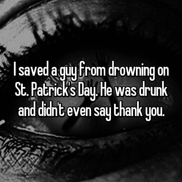 I saved a guy from drowning on St. Patrick's Day. He was drunk and didn't even say thank you.