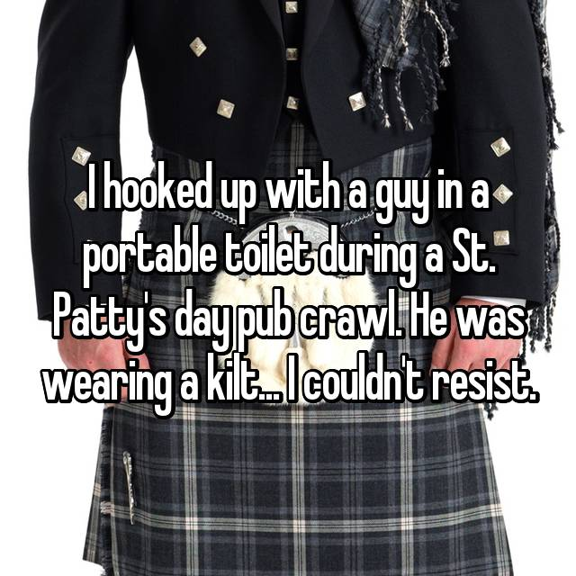 I hooked up with a guy in a portable toilet during a St. Patty's day pub crawl. He was wearing a kilt... I couldn't resist.