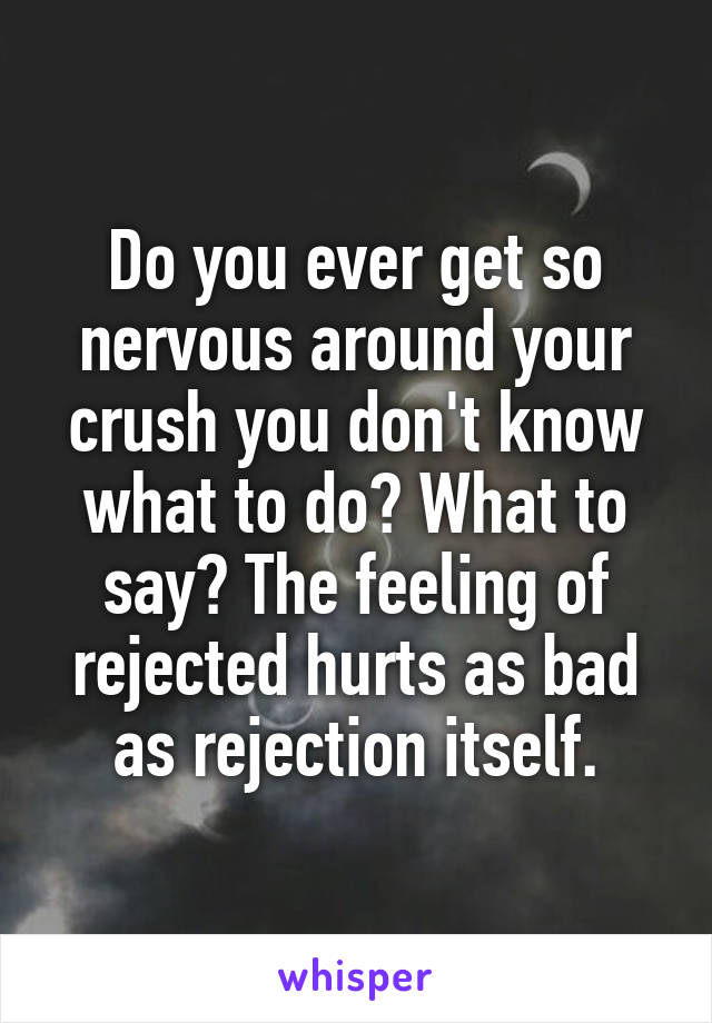 Do you ever get so nervous around your crush you don't know what to do? What to say? The feeling of rejected hurts as bad as rejection itself.