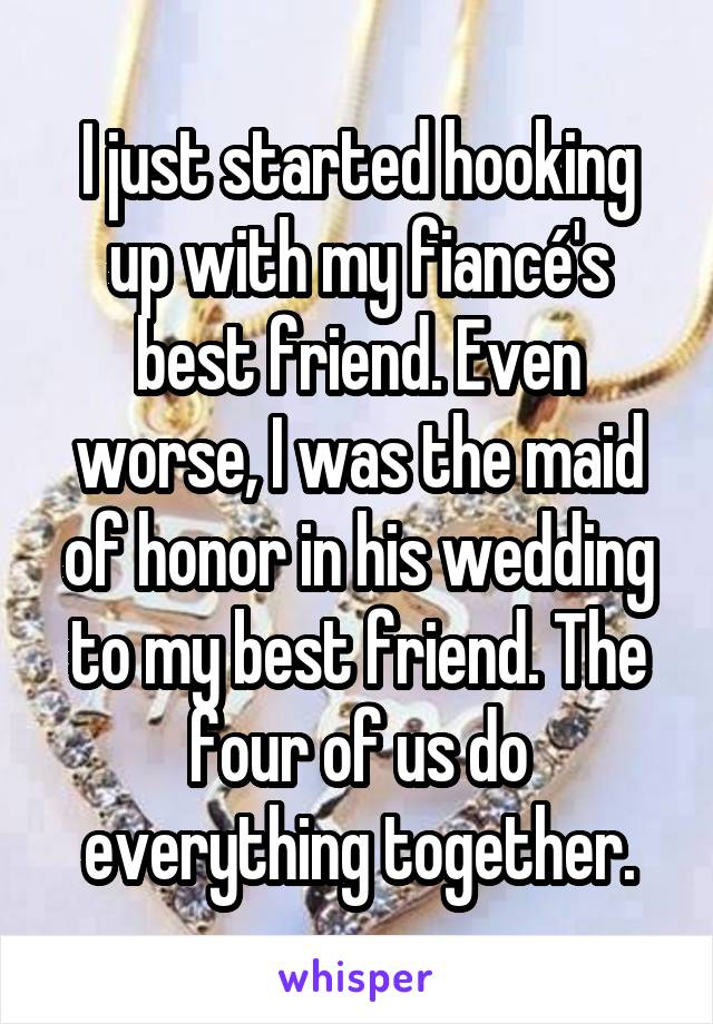 I just started hooking up with my fiancé's best friend. Even worse, I was the maid of honor in his wedding to my best friend. The four of us do everything together.